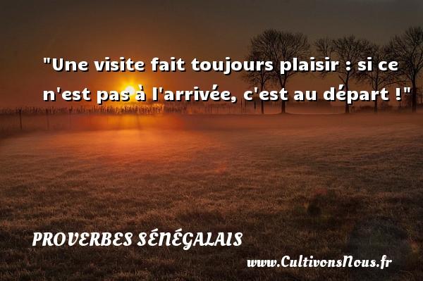 Une visite fait toujours plaisir : si ce n est pas à l arrivée, c est au départ ! Un Proverbe sénégalais PROVERBES SÉNÉGALAIS - Proverbes sénégalais