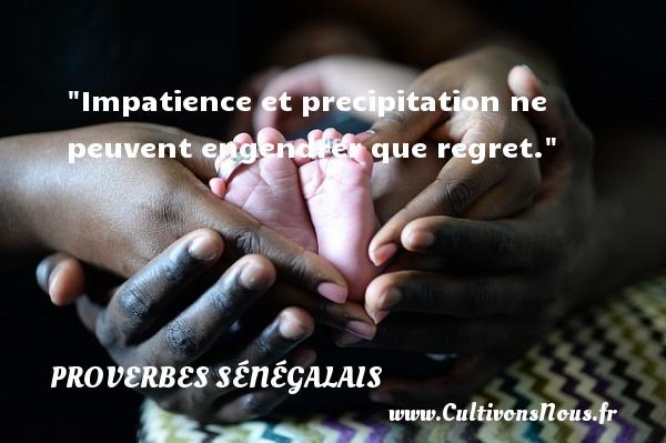 Impatience et precipitation ne peuvent engendrer que regret. Un Proverbe sénégalais PROVERBES SÉNÉGALAIS - Proverbes sénégalais - Proverbe regret