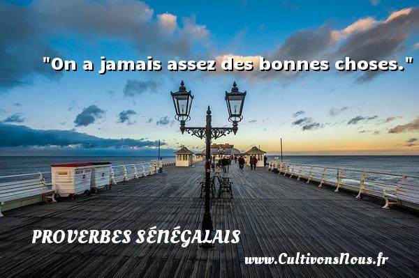 Proverbes sénégalais - On a jamais assez des bonnes choses. Un Proverbe sénégalais PROVERBES SÉNÉGALAIS