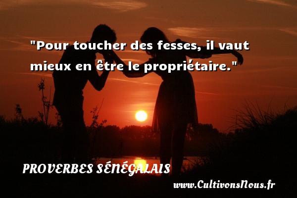 Pour toucher des fesses, il vaut mieux en être le propriétaire. Un Proverbe sénégalais PROVERBES SÉNÉGALAIS - Proverbes sénégalais