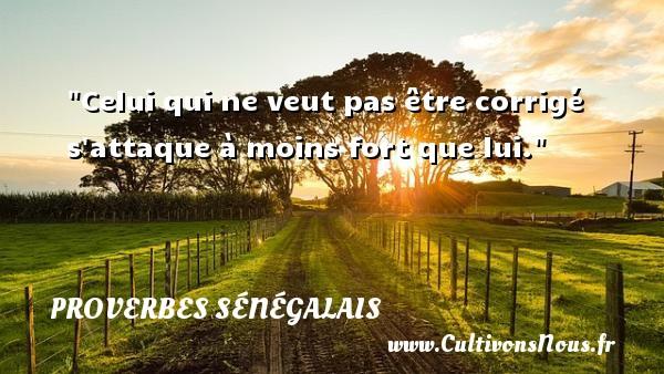 Celui qui ne veut pas être corrigé s attaque à moins fort que lui. Un Proverbe sénégalais PROVERBES SÉNÉGALAIS - Proverbes sénégalais