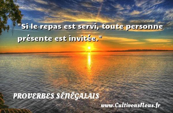 Si le repas est servi, toute personne présente est invitée. Un Proverbe sénégalais PROVERBES SÉNÉGALAIS - Proverbes sénégalais
