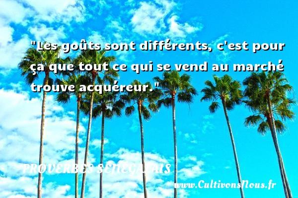 Les goûts sont différents, c est pour ça que tout ce qui se vend au marché trouve acquéreur. Un Proverbe sénégalais PROVERBES SÉNÉGALAIS - Proverbes sénégalais