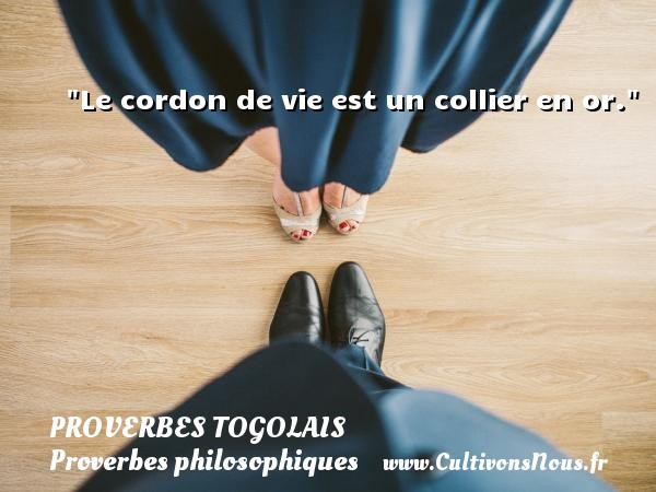 Proverbes togolais - Proverbes philosophiques - Le cordon de vie est un collier en or. Un Proverbe togolais PROVERBES TOGOLAIS