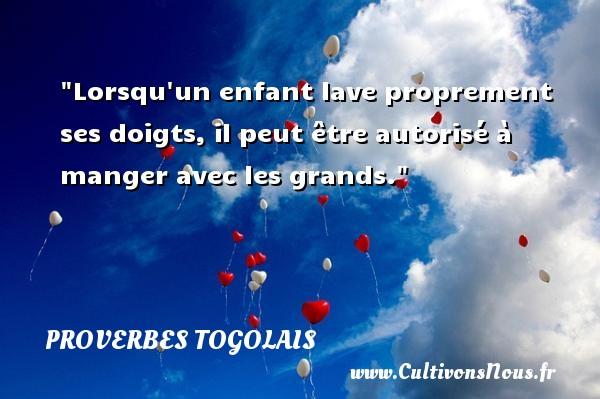 Lorsqu un enfant lave proprement ses doigts, il peut être autorisé à manger avec les grands. Un Proverbe togolais PROVERBES TOGOLAIS - Proverbes connus - Proverbes philosophiques