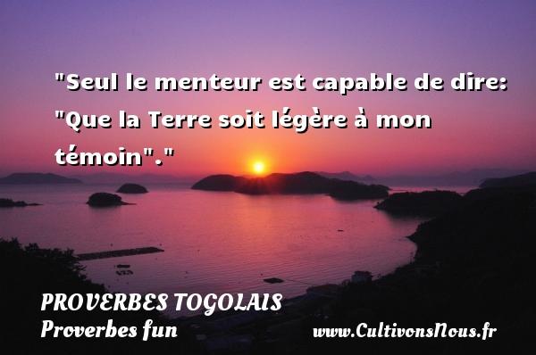 Proverbes togolais - Proverbes fun - Proverbes philosophiques - Seul le menteur est capable de dire:  Que la Terre soit légère à mon témoin . Un Proverbe togolais PROVERBES TOGOLAIS