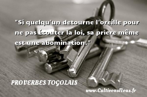 Proverbes togolais - Si quelqu un detourne l oreille pour ne pas écouter la loi, sa priere même est une abomination. Un Proverbe togolais PROVERBES TOGOLAIS