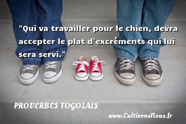 Proverbes togolais - Qui va travailler pour le chien, devra accepter le plat d excréments qui lui sera servi. Un Proverbe togolais PROVERBES TOGOLAIS