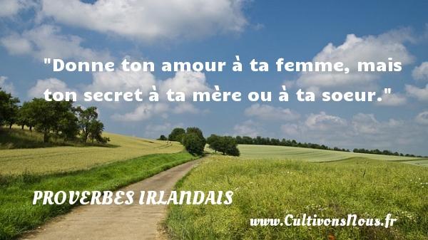 Donne ton amour à ta femme, mais ton secret à ta mère ou à ta soeur. Un Proverbe irlandais PROVERBES IRLANDAIS - Proverbes philosophiques