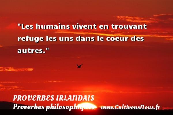 Les humains vivent en trouvant refuge les uns dans le coeur des autres. Un Proverbe irlandais PROVERBES IRLANDAIS - Proverbes philosophiques