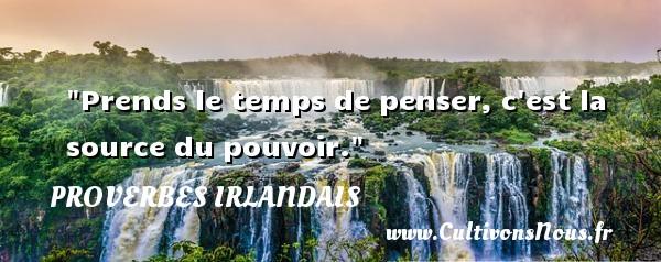 Prends le temps de penser, c est la source du pouvoir. Un Proverbe irlandais PROVERBES IRLANDAIS - Proverbes philosophiques