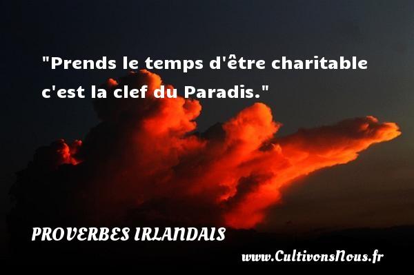 Prends le temps d être charitable c est la clef du Paradis. Un Proverbe irlandais PROVERBES IRLANDAIS - Proverbes philosophiques