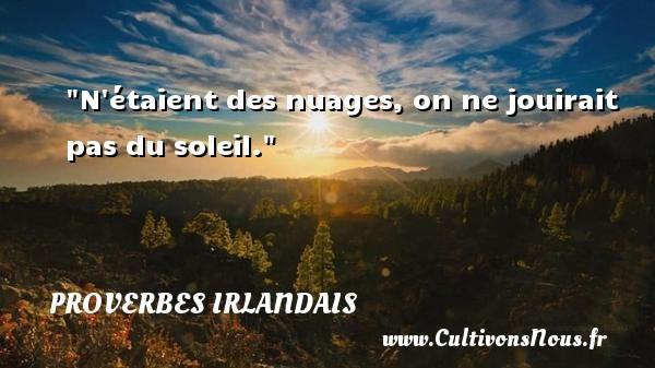 N étaient des nuages, on ne jouirait pas du soleil. Un Proverbe irlandais PROVERBES IRLANDAIS