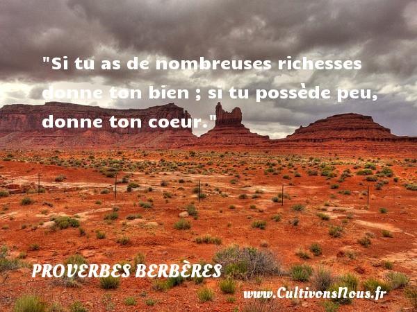 Si tu as de nombreuses richesses donne ton bien ; si tu possède peu, donne ton coeur. Un Proverbe berbère PROVERBES BERBÈRES - Proverbes berbères
