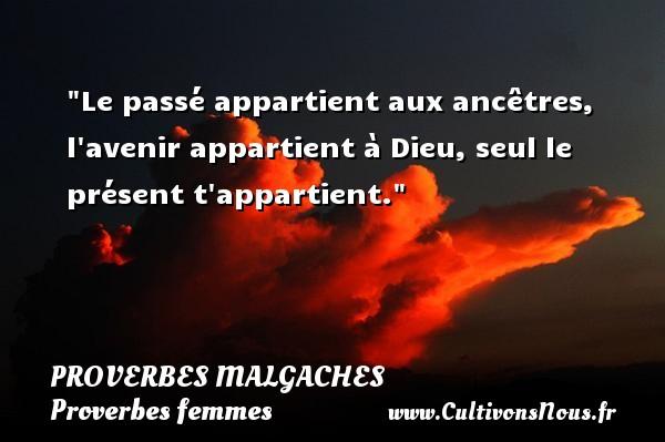 Le passé appartient aux ancêtres, l avenir appartient à Dieu, seul le présent t appartient. Un Proverbe malgache PROVERBES MALGACHES - Proverbes femmes - Proverbes philosophiques