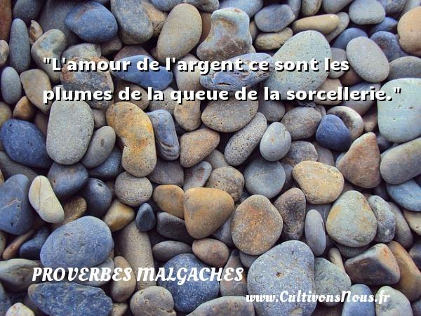 L amour de l argent ce sont les plumes de la queue de la sorcellerie. Un Proverbe malgache PROVERBES MALGACHES - Proverbes philosophiques