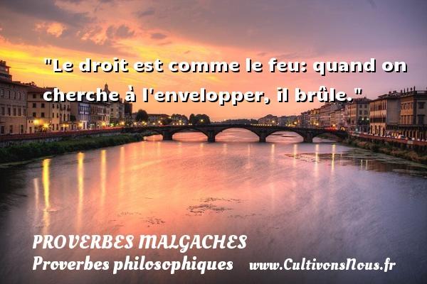 Proverbes malgaches - Proverbes philosophiques - Le droit est comme le feu: quand on cherche à l envelopper, il brûle. Un Proverbe malgache PROVERBES MALGACHES