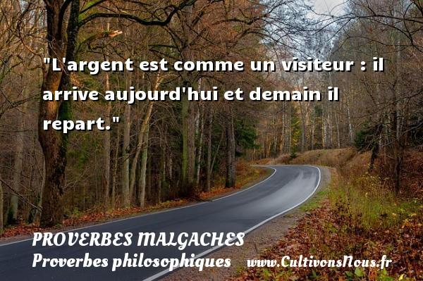 Proverbes malgaches - Proverbes philosophiques - L argent est comme un visiteur : il arrive aujourd hui et demain il repart. Un Proverbe malgache PROVERBES MALGACHES