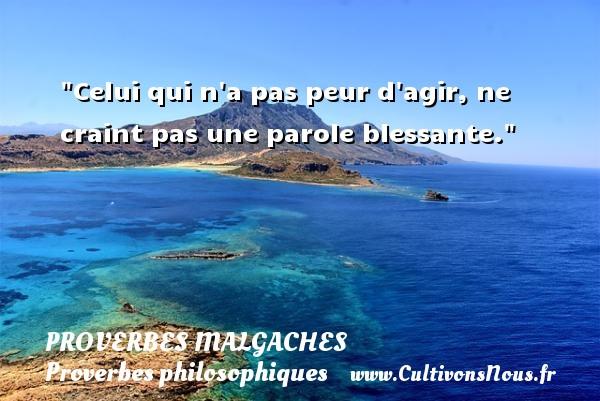 Proverbes malgaches - Proverbes agir - Proverbes philosophiques - Celui qui n a pas peur d agir, ne craint pas une parole blessante. Un Proverbe malgache PROVERBES MALGACHES