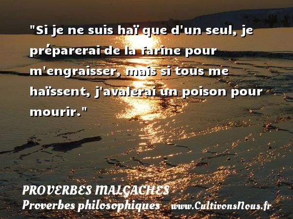 Proverbes malgaches - Proverbes philosophiques - Si je ne suis haï que d un seul, je préparerai de la farine pour m engraisser, mais si tous me haïssent, j avalerai un poison pour mourir. Un Proverbe malgache PROVERBES MALGACHES