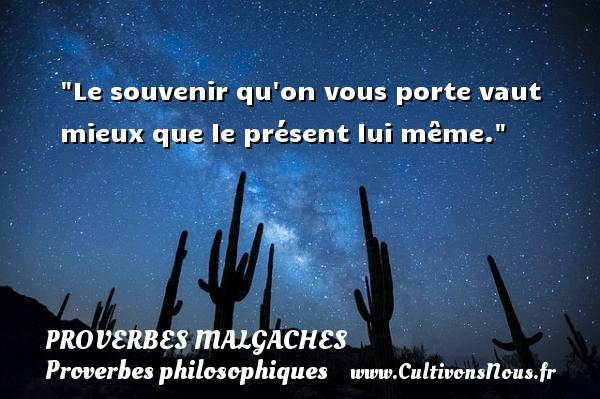 Proverbes malgaches - Proverbes philosophiques - Le souvenir qu on vous porte vaut mieux que le présent lui même. Un Proverbe malgache PROVERBES MALGACHES