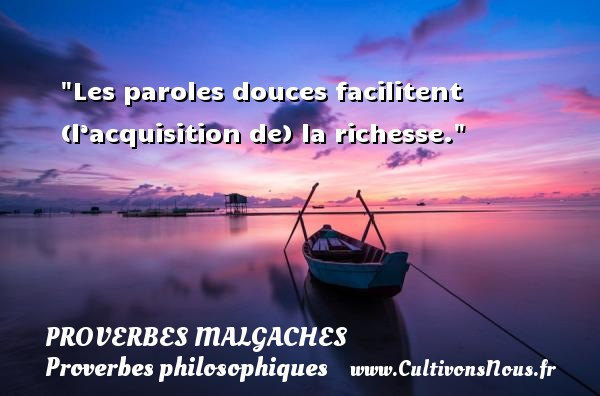 Proverbes malgaches - Proverbes philosophiques - Proverbes richesse - Les paroles douces facilitent (l'acquisition de) la richesse. Un Proverbe malgache PROVERBES MALGACHES