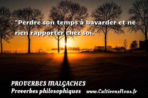Proverbes malgaches - Proverbes philosophiques - Perdre son temps à bavarder et ne rien rapporter chez soi. Un Proverbe malgache PROVERBES MALGACHES