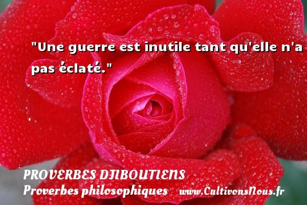 Proverbes Djiboutiens - Proverbes philosophiques - Une guerre est inutile tant qu elle n a pas éclaté. Un Proverbe Djiboutien PROVERBES DJIBOUTIENS