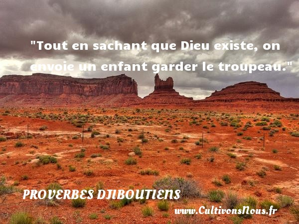 Proverbes Djiboutiens - Proverbes philosophiques - Tout en sachant que Dieu existe, on envoie un enfant garder le troupeau. Un Proverbe Djiboutien PROVERBES DJIBOUTIENS