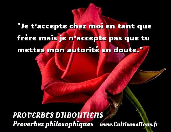 Proverbes Djiboutiens - Proverbes philosophiques - Je t'accepte chez moi en tant que frère mais je n'accepte pas que tu mettes mon autorité en doute. Un Proverbe Djiboutien PROVERBES DJIBOUTIENS