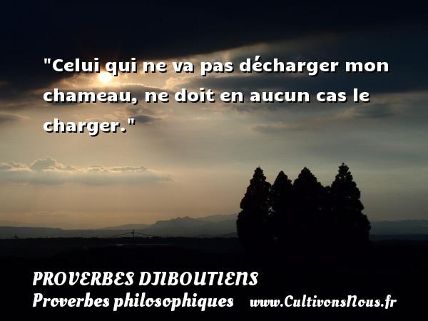 Proverbes Djiboutiens - Proverbes philosophiques - Celui qui ne va pas décharger mon chameau, ne doit en aucun cas le charger. Un Proverbe Djiboutien PROVERBES DJIBOUTIENS
