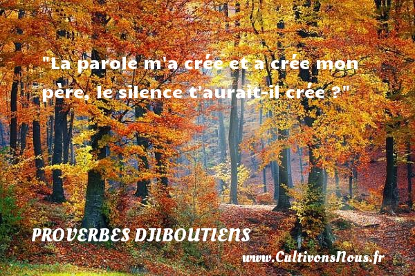 Proverbes Djiboutiens - La parole m a crée et a crée mon père, le silence t aurait-il crée ? Un Proverbe Djiboutien PROVERBES DJIBOUTIENS