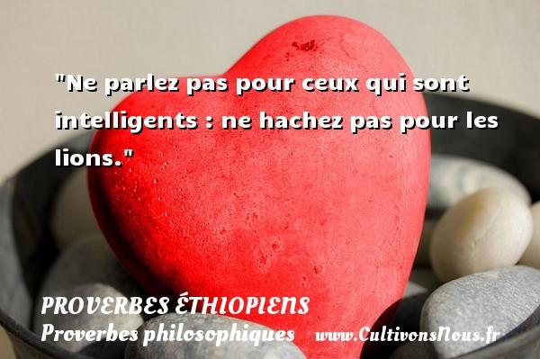 Proverbes éthiopiens - Proverbes philosophiques - Ne parlez pas pour ceux qui sont intelligents : ne hachez pas pour les lions. Un Proverbe éthiopien PROVERBES ÉTHIOPIENS