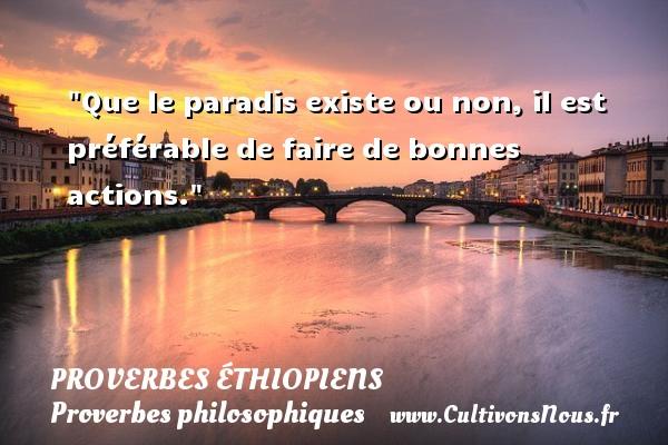 Proverbes éthiopiens - Proverbes philosophiques - Que le paradis existe ou non, il est préférable de faire de bonnes actions. Un Proverbe éthiopien PROVERBES ÉTHIOPIENS
