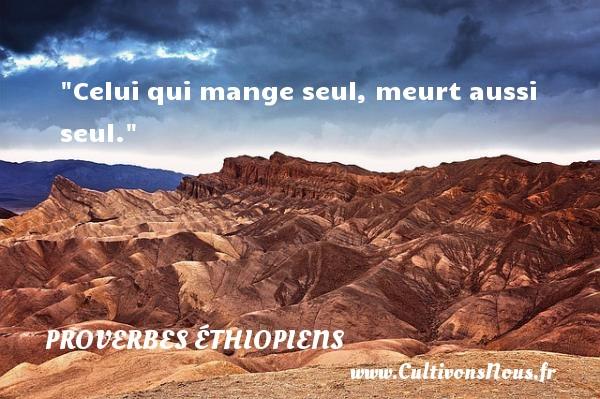 Celui qui mange seul, meurt aussi seul. Un Proverbe éthiopien PROVERBES ÉTHIOPIENS - Proverbes éthiopiens