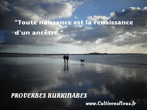 Toute naissance est la renaissance d un ancêtre. Un Proverbe burkinabé PROVERBES BURKINABES - Proverbes philosophiques
