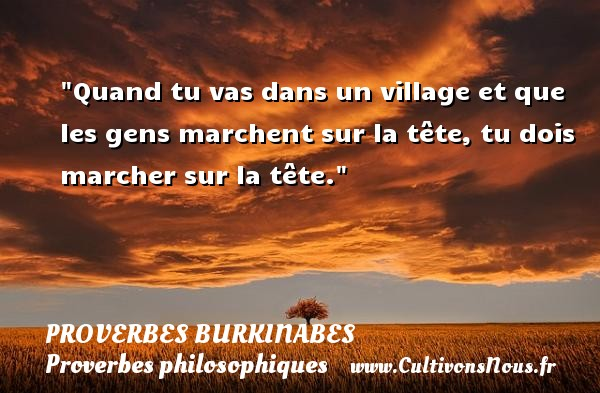 Quand tu vas dans un village et que les gens marchent sur la tête, tu dois marcher sur la tête. Un Proverbe burkinabé PROVERBES BURKINABES - Proverbes philosophiques