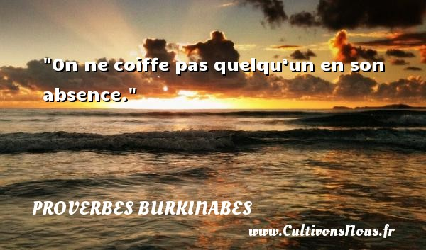 Proverbes burkinabes - Proverbe absence - Proverbes philosophiques - On ne coiffe pas quelqu'un en son absence. Un Proverbe burkinabé PROVERBES BURKINABES