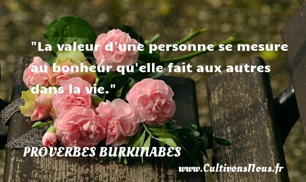 La valeur d une personne se mesure au bonheur qu elle fait aux autres dans la vie. Un Proverbe burkinabé PROVERBES BURKINABES - Proverbe valeur - Proverbes philosophiques
