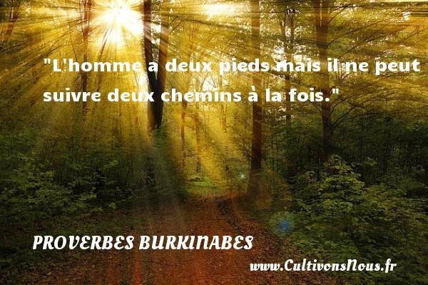 Proverbes burkinabes - Proverbes connus - Proverbes philosophiques - L homme a deux pieds mais il ne peut suivre deux chemins à la fois. Un Proverbe burkinabé PROVERBES BURKINABES