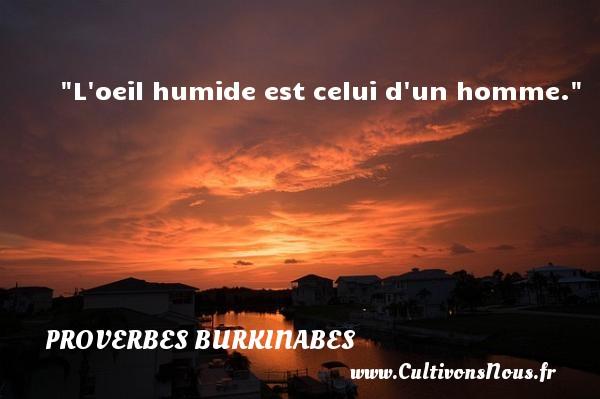 L oeil humide est celui d un homme. Un Proverbe burkinabé PROVERBES BURKINABES - Proverbes philosophiques