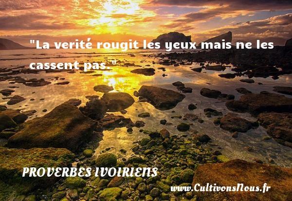 La verité rougit les yeux mais ne les cassent pas. Un Proverbe ivoirien PROVERBES IVOIRIENS - Proverbes connus - Proverbes hommes - Proverbes philosophiques