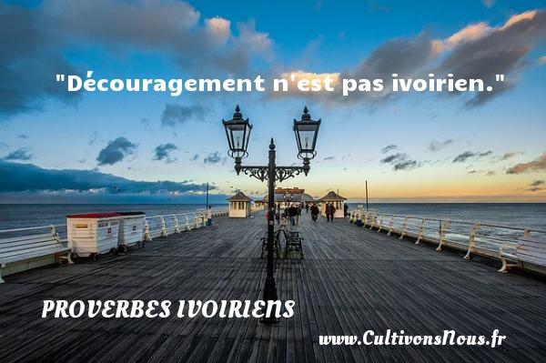 Découragement n est pas ivoirien. Un Proverbe ivoirien PROVERBES IVOIRIENS - Proverbes philosophiques