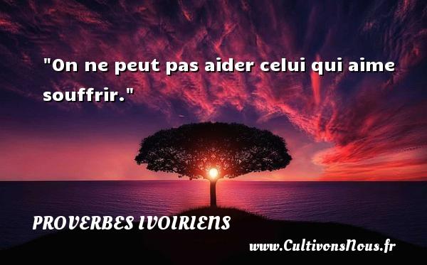 On ne peut pas aider celui qui aime souffrir. Un Proverbe ivoirien PROVERBES IVOIRIENS - Proverbes philosophiques