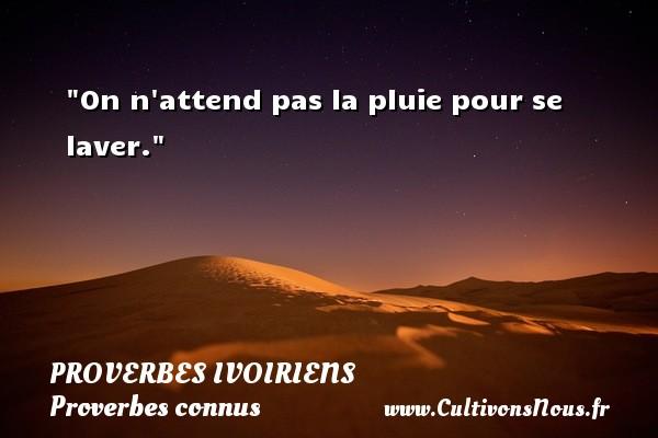Proverbes ivoiriens - Proverbes connus - On n attend pas la pluie pour se laver. Un Proverbe ivoirien PROVERBES IVOIRIENS
