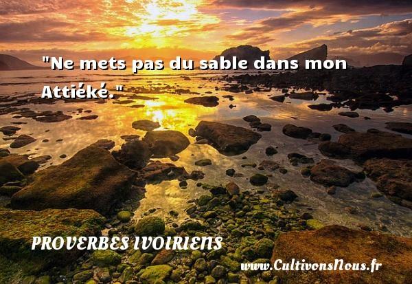 Ne mets pas du sable dans mon Attiéké. Un Proverbe ivoirien PROVERBES IVOIRIENS - Proverbes philosophiques