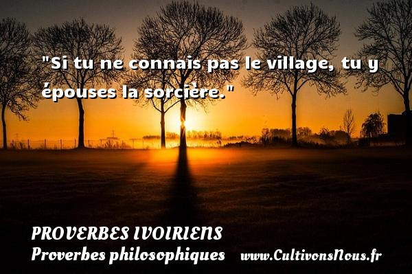 Si tu ne connais pas le village, tu y épouses la sorcière. Un Proverbe ivoirien PROVERBES IVOIRIENS - Proverbes philosophiques