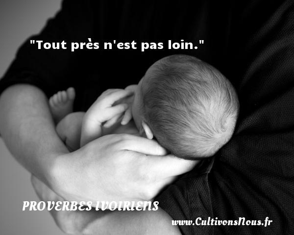 Proverbes ivoiriens - Tout près n est pas loin. Un Proverbe ivoirien PROVERBES IVOIRIENS