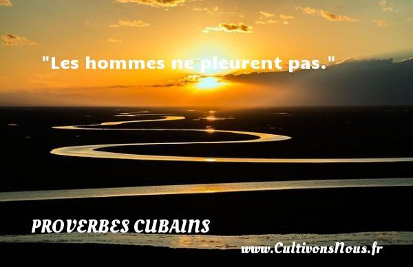 Proverbes cubains - Proverbes fun - Proverbes philosophiques - Les hommes ne pleurent pas. Un Proverbe cubain PROVERBES CUBAINS