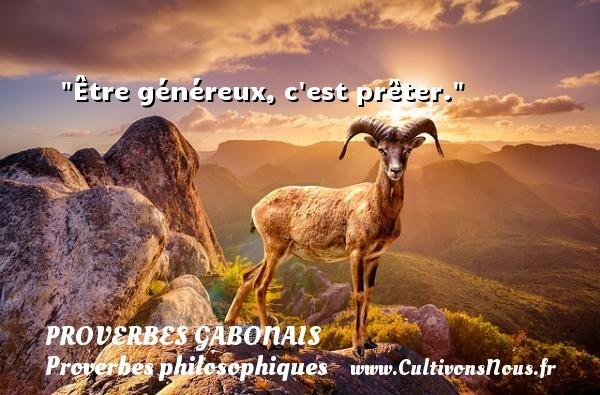 Être généreux, c est prêter. Un Proverbe gabonais PROVERBES GABONAIS - Proverbes philosophiques